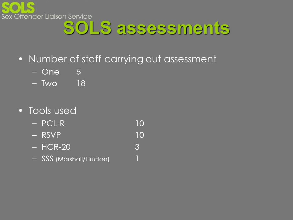 SOLS assessments Number of staff carrying out assessment –One5 –Two18 Tools used –PCL-R10 –RSVP10 –HCR-203 –SSS (Marshall/Hucker) 1