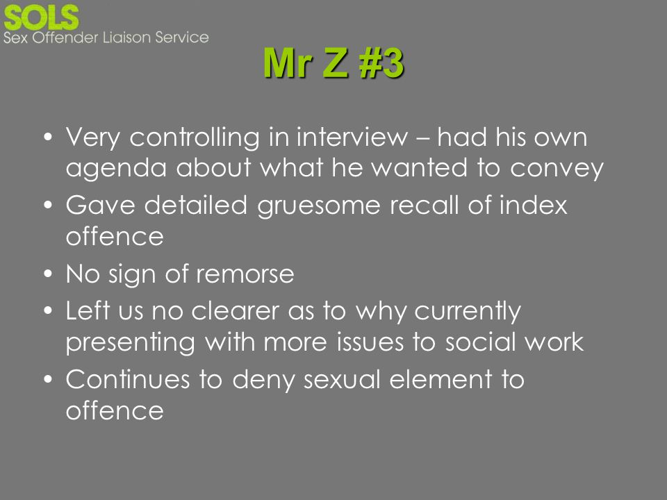Mr Z #3 Very controlling in interview – had his own agenda about what he wanted to convey Gave detailed gruesome recall of index offence No sign of re