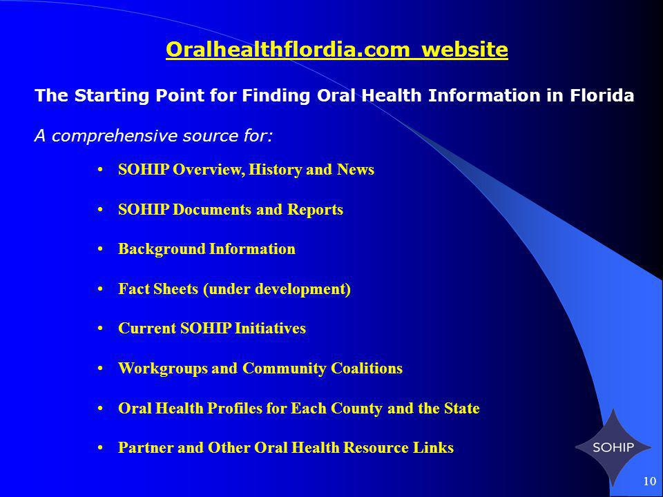 10 Oralhealthflordia.com website The Starting Point for Finding Oral Health Information in Florida A comprehensive source for: SOHIP Overview, History and News SOHIP Documents and Reports Background Information Fact Sheets (under development) Current SOHIP Initiatives Workgroups and Community Coalitions Oral Health Profiles for Each County and the State Partner and Other Oral Health Resource Links