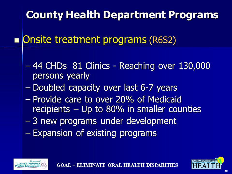 GOAL – ELIMINATE ORAL HEALTH DISPARITIES 18 County Health Department Programs County Health Department Programs Onsite treatment programs (R6S2) Onsite treatment programs (R6S2) –44 CHDs 81 Clinics - Reaching over 130,000 persons yearly –Doubled capacity over last 6-7 years –Provide care to over 20% of Medicaid recipients – Up to 80% in smaller counties –3 new programs under development –Expansion of existing programs