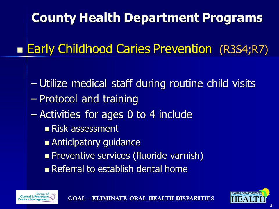 GOAL – ELIMINATE ORAL HEALTH DISPARITIES 21 County Health Department Programs County Health Department Programs Early Childhood Caries Prevention (R3S4;R7) Early Childhood Caries Prevention (R3S4;R7) –Utilize medical staff during routine child visits –Protocol and training –Activities for ages 0 to 4 include Risk assessment Risk assessment Anticipatory guidance Anticipatory guidance Preventive services (fluoride varnish) Preventive services (fluoride varnish) Referral to establish dental home Referral to establish dental home
