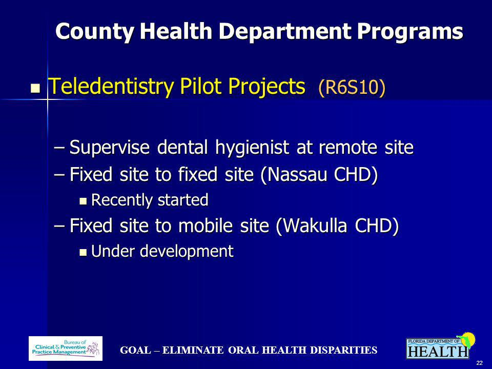 GOAL – ELIMINATE ORAL HEALTH DISPARITIES 22 County Health Department Programs County Health Department Programs Teledentistry Pilot Projects (R6S10) Teledentistry Pilot Projects (R6S10) –Supervise dental hygienist at remote site –Fixed site to fixed site (Nassau CHD) Recently started Recently started –Fixed site to mobile site (Wakulla CHD) Under development Under development