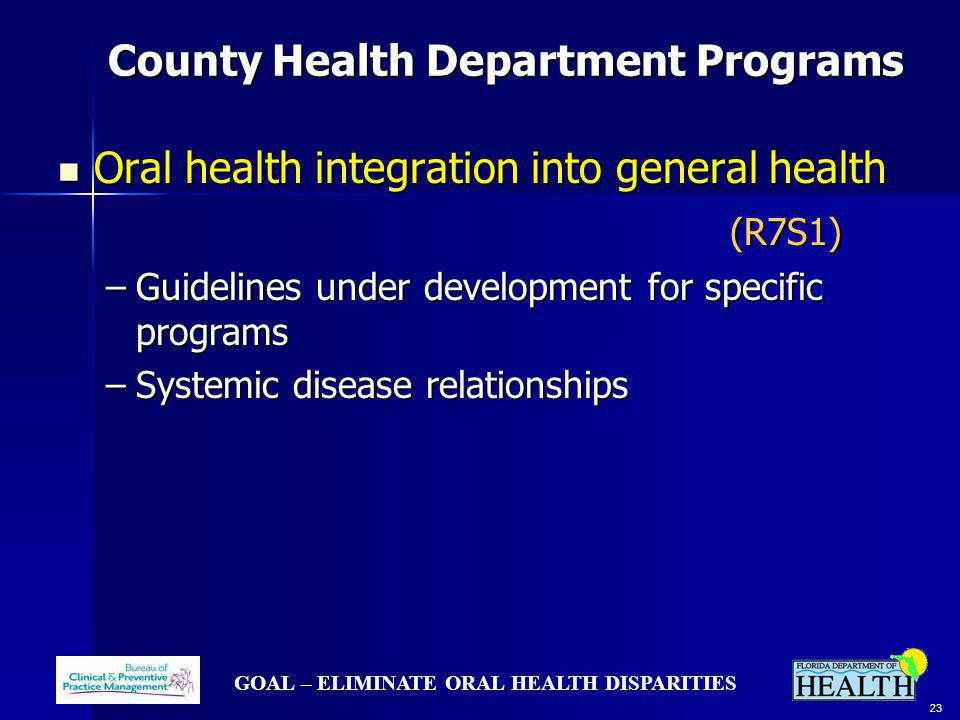 GOAL – ELIMINATE ORAL HEALTH DISPARITIES 23 County Health Department Programs County Health Department Programs Oral health integration into general health Oral health integration into general health (R7S1) (R7S1) –Guidelines under development for specific programs –Systemic disease relationships