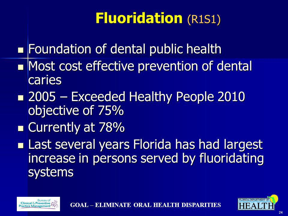 GOAL – ELIMINATE ORAL HEALTH DISPARITIES 24 Fluoridation (R1S1) Fluoridation (R1S1) Foundation of dental public health Foundation of dental public hea