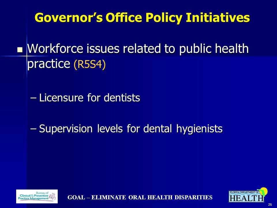 GOAL – ELIMINATE ORAL HEALTH DISPARITIES 25 Governors Office Policy Initiatives Governors Office Policy Initiatives Workforce issues related to public
