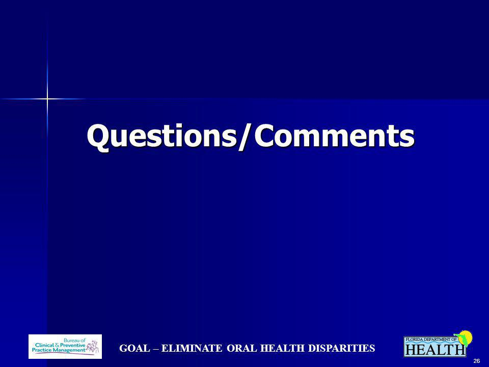 GOAL – ELIMINATE ORAL HEALTH DISPARITIES 26 Questions/Comments Questions/Comments