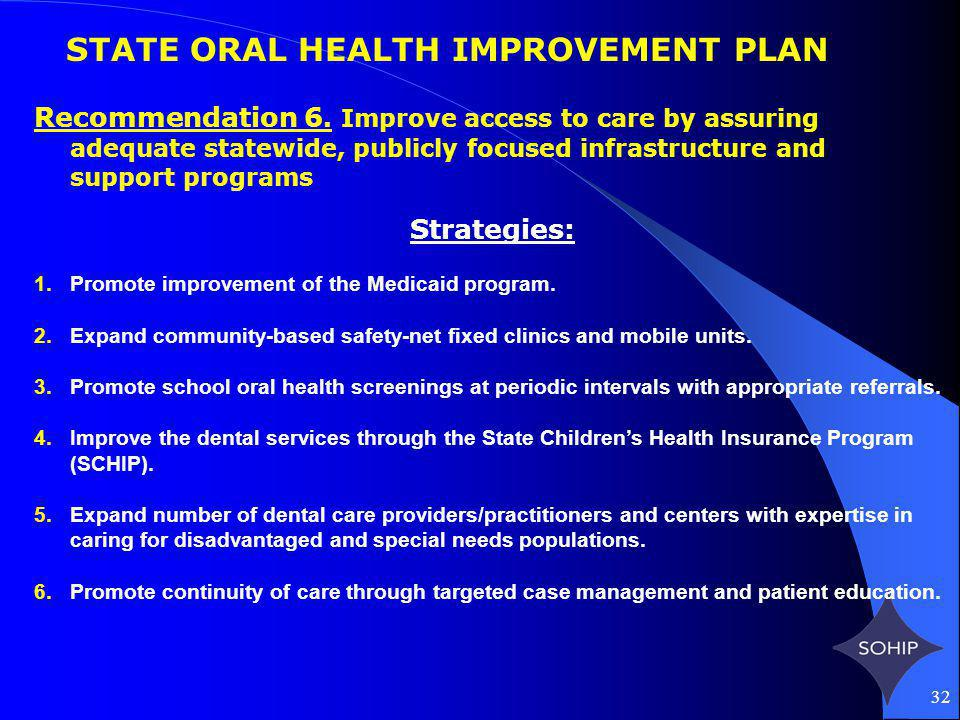 32 STATE ORAL HEALTH IMPROVEMENT PLAN Recommendation 6. Improve access to care by assuring adequate statewide, publicly focused infrastructure and sup