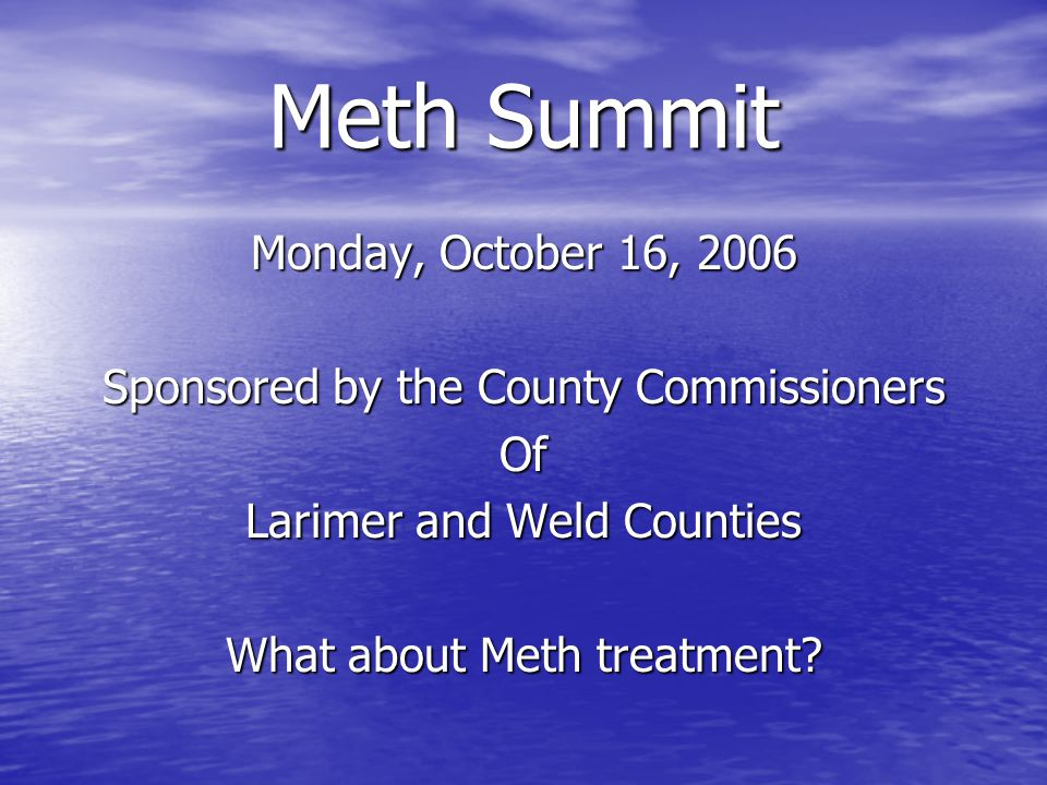 Meth Summit Monday, October 16, 2006 Sponsored by the County Commissioners Of Larimer and Weld Counties What about Meth treatment?