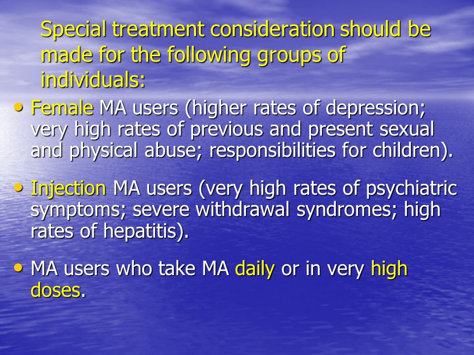 Special treatment consideration should be made for the following groups of individuals: Female MA users (higher rates of depression; very high rates of previous and present sexual and physical abuse; responsibilities for children).