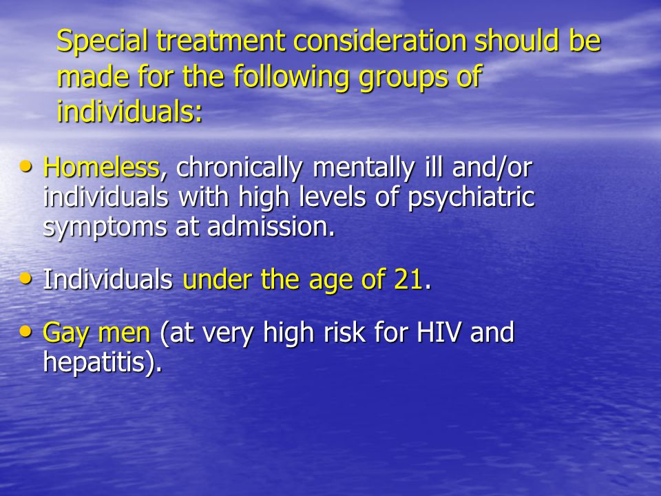 Special treatment consideration should be made for the following groups of individuals: Homeless, chronically mentally ill and/or individuals with hig