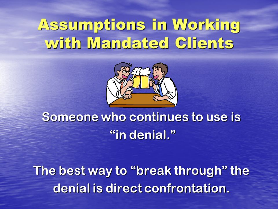 Assumptions in Working with Mandated Clients Someone who continues to use is in denial. in denial. The best way to break through the denial is direct