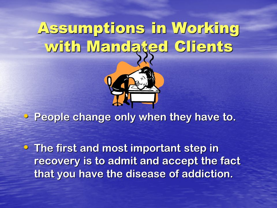 Assumptions in Working with Mandated Clients People change only when they have to.
