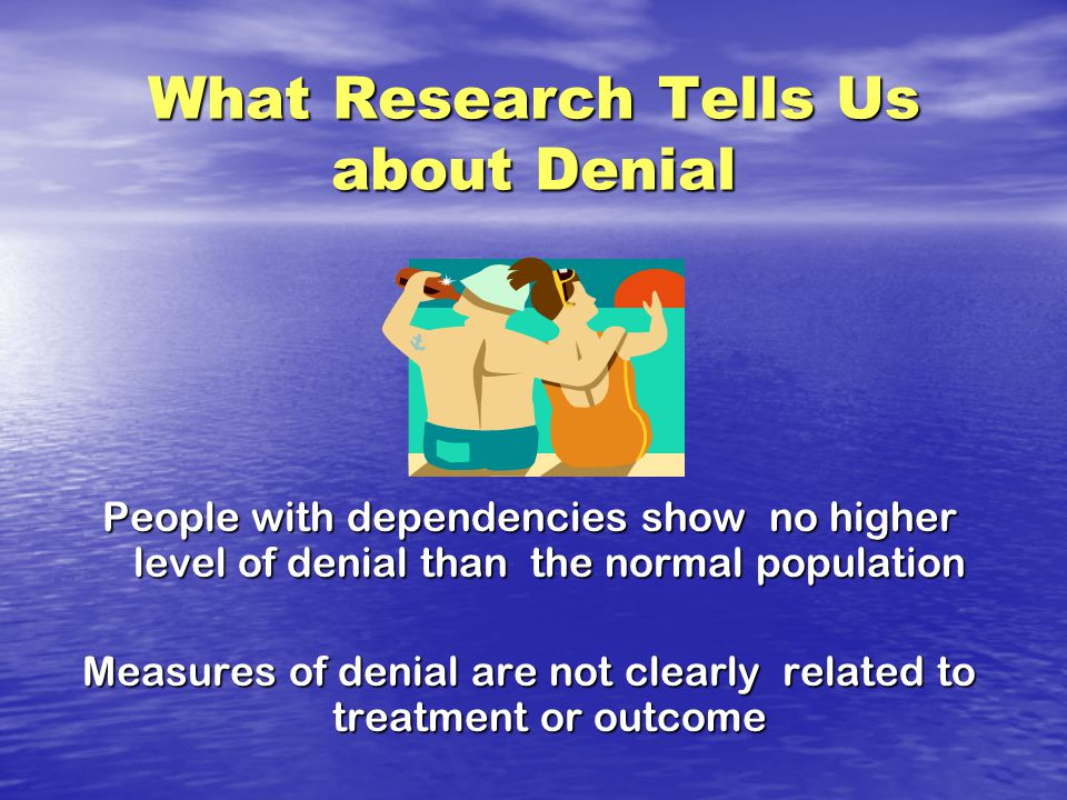 What Research Tells Us about Denial People with dependencies show no higher level of denial than the normal population Measures of denial are not clearly related to treatment or outcome