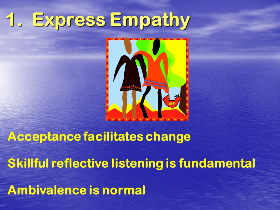 1. Express Empathy Acceptance facilitates change Skillful reflective listening is fundamental Ambivalence is normal