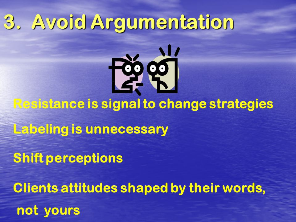 3. Avoid Argumentation Resistance is signal to change strategies Labeling is unnecessary Shift perceptions Clients attitudes shaped by their words, no