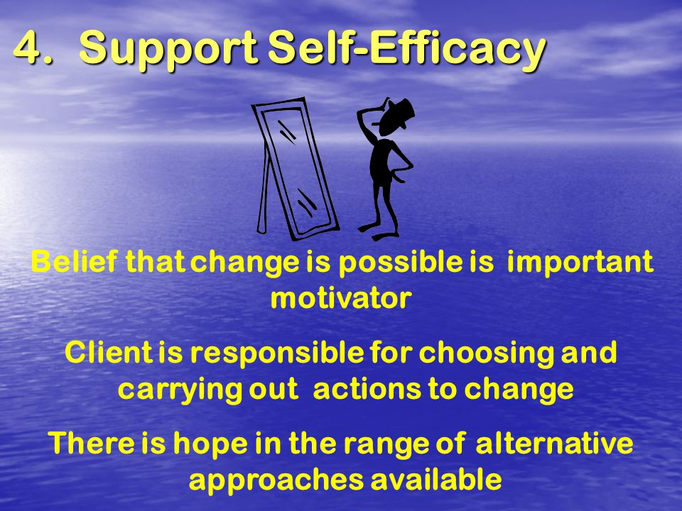 4. Support Self-Efficacy Belief that change is possible isimportant motivator Client is responsible for choosing and carrying out actions to change Th