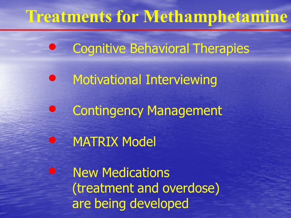Treatments for Methamphetamine Cognitive Behavioral Therapies Motivational Interviewing Contingency Management MATRIX Model New Medications (treatment