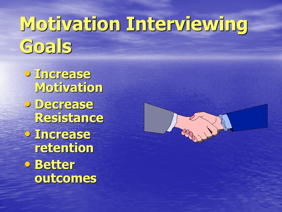Motivation Interviewing Goals Increase Motivation Increase Motivation Decrease Resistance Decrease Resistance Increase retention Increase retention Better outcomes Better outcomes