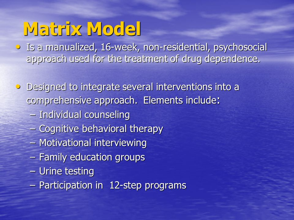 Matrix Model Is a manualized, 16-week, non-residential, psychosocial approach used for the treatment of drug dependence. Is a manualized, 16-week, non