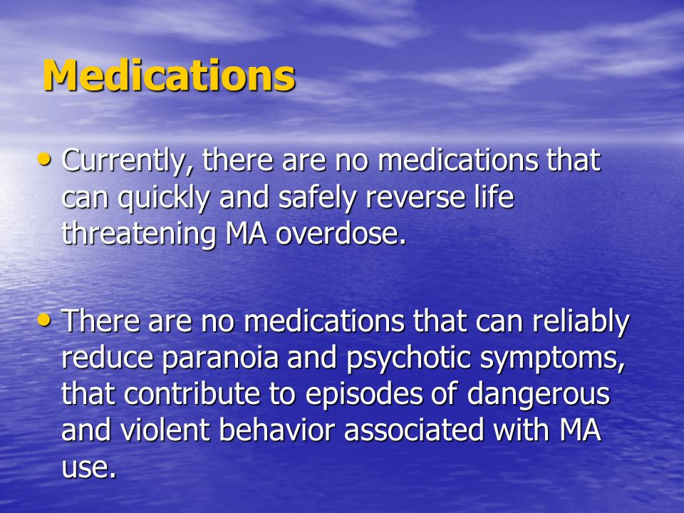 Medications Currently, there are no medications that can quickly and safely reverse life threatening MA overdose. Currently, there are no medications