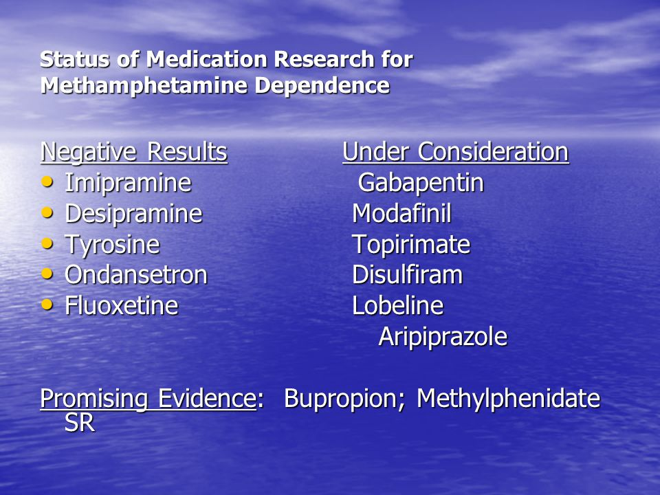 Status of Medication Research for Methamphetamine Dependence Negative Results Under Consideration Imipramine Gabapentin Imipramine Gabapentin Desipramine Modafinil Desipramine Modafinil Tyrosine Topirimate Tyrosine Topirimate Ondansetron Disulfiram Ondansetron Disulfiram Fluoxetine Lobeline Fluoxetine Lobeline Aripiprazole Aripiprazole Promising Evidence: Bupropion; Methylphenidate SR