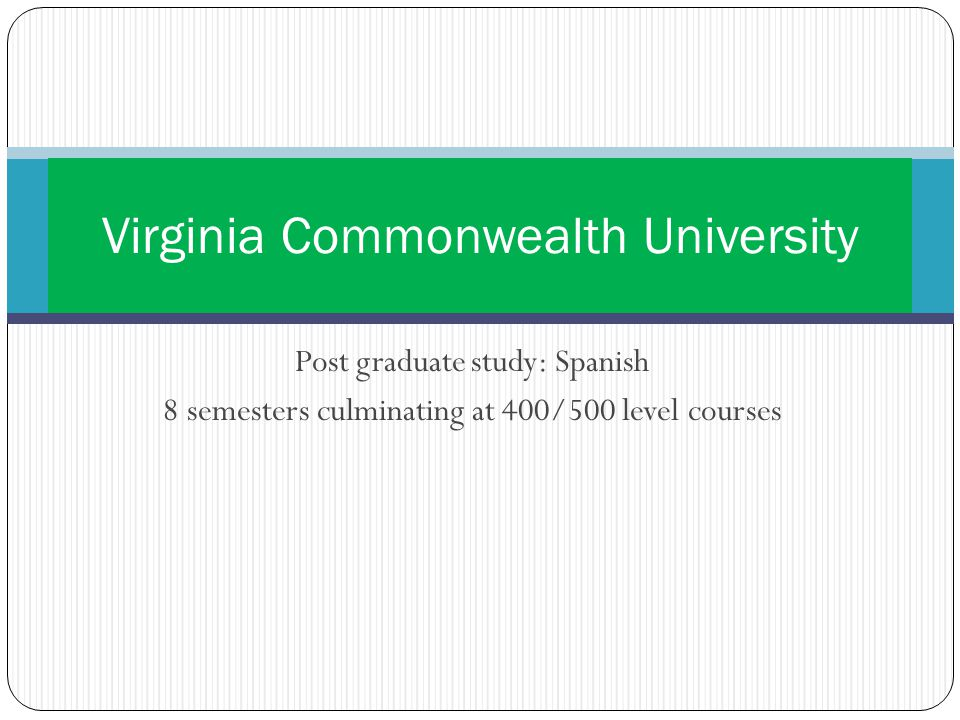 Post graduate study: Spanish 8 semesters culminating at 400/500 level courses Virginia Commonwealth University