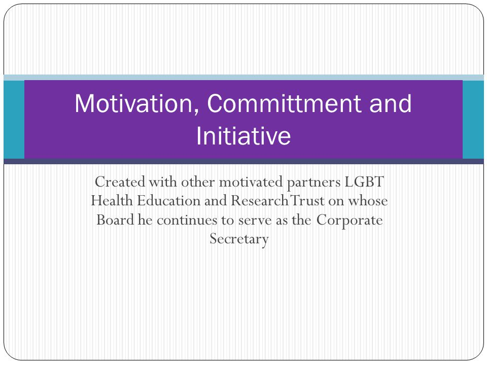 Created with other motivated partners LGBT Health Education and Research Trust on whose Board he continues to serve as the Corporate Secretary Motivation, Committment and Initiative