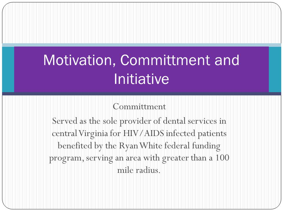 Committment Served as the sole provider of dental services in central Virginia for HIV/AIDS infected patients benefited by the Ryan White federal funding program, serving an area with greater than a 100 mile radius.
