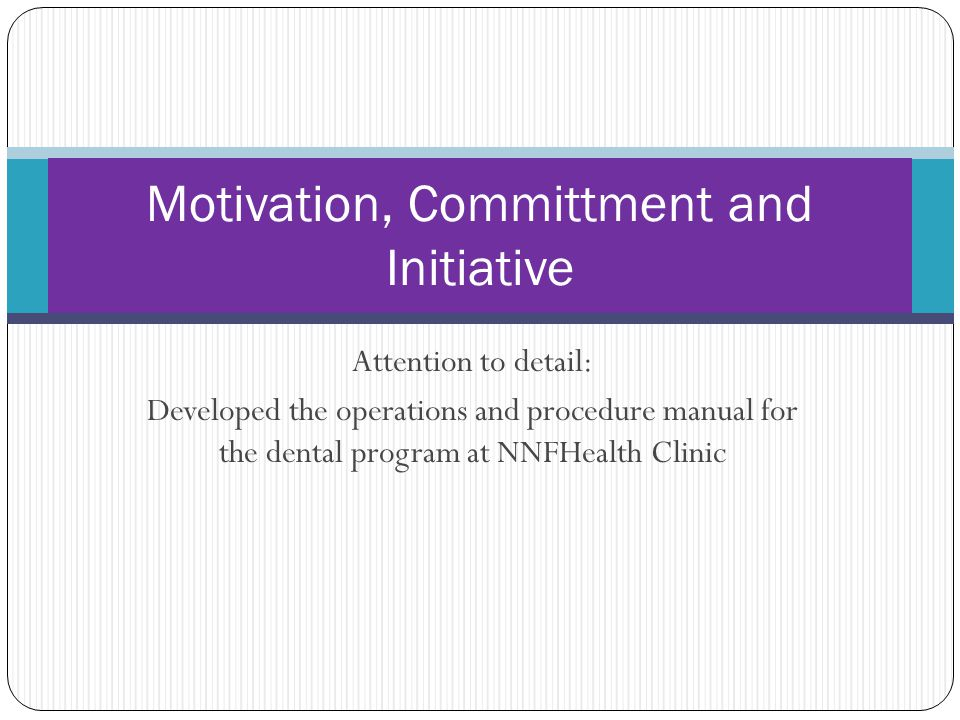 Attention to detail: Developed the operations and procedure manual for the dental program at NNFHealth Clinic Motivation, Committment and Initiative