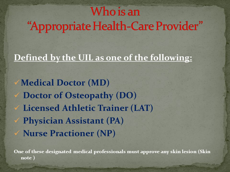 Defined by the UIL as one of the following: Medical Doctor (MD) Doctor of Osteopathy (DO) Licensed Athletic Trainer (LAT) Physician Assistant (PA) Nurse Practioner (NP) One of these designated medical professionals must approve any skin lesion (Skin note )