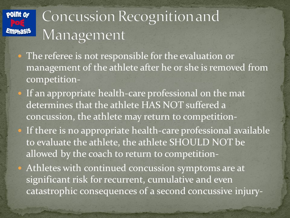 The referee is not responsible for the evaluation or management of the athlete after he or she is removed from competition- If an appropriate health-care professional on the mat determines that the athlete HAS NOT suffered a concussion, the athlete may return to competition- If there is no appropriate health-care professional available to evaluate the athlete, the athlete SHOULD NOT be allowed by the coach to return to competition- Athletes with continued concussion symptoms are at significant risk for recurrent, cumulative and even catastrophic consequences of a second concussive injury-