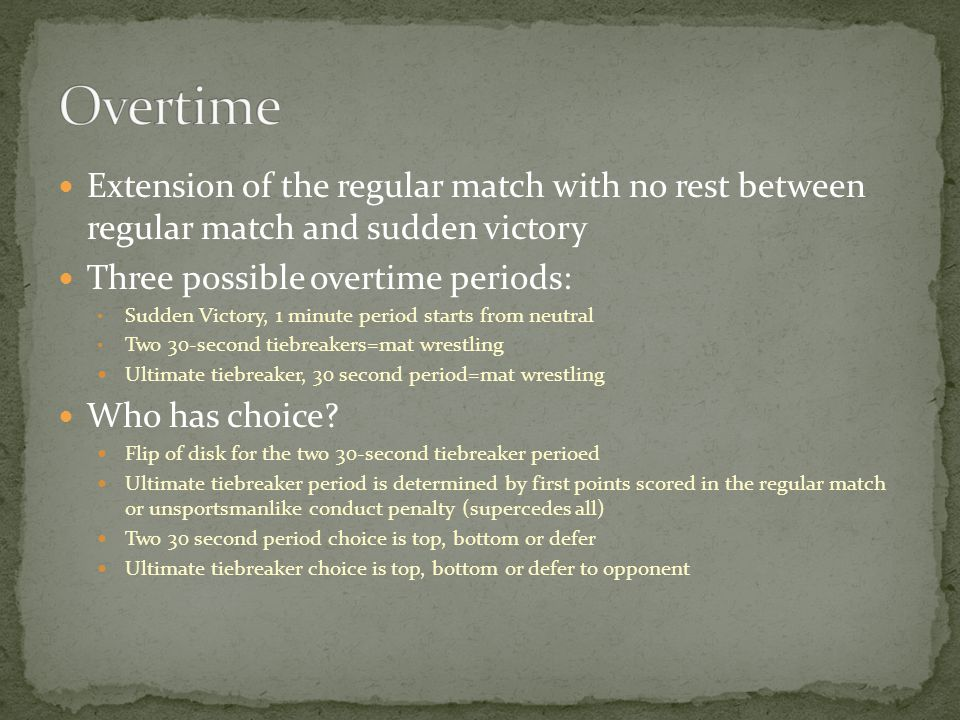 Extension of the regular match with no rest between regular match and sudden victory Three possible overtime periods: Sudden Victory, 1 minute period starts from neutral Two 30-second tiebreakers=mat wrestling Ultimate tiebreaker, 30 second period=mat wrestling Who has choice.