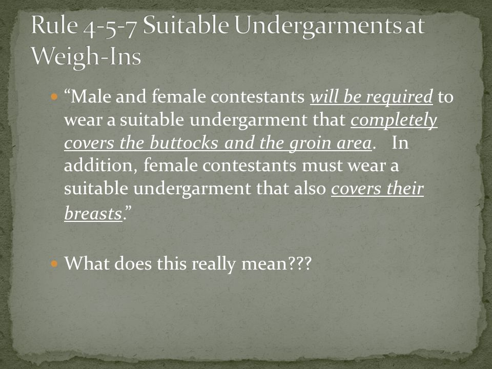 Male and female contestants will be required to wear a suitable undergarment that completely covers the buttocks and the groin area.