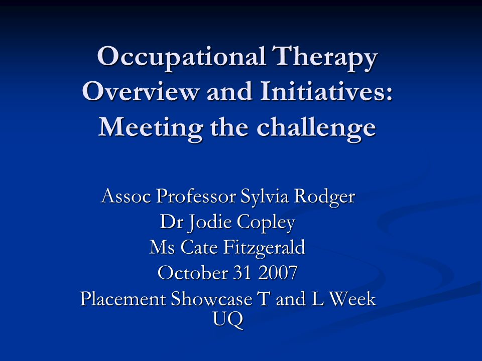 Occupational Therapy Overview and Initiatives: Meeting the challenge Assoc Professor Sylvia Rodger Dr Jodie Copley Ms Cate Fitzgerald October 31 2007 Placement Showcase T and L Week UQ