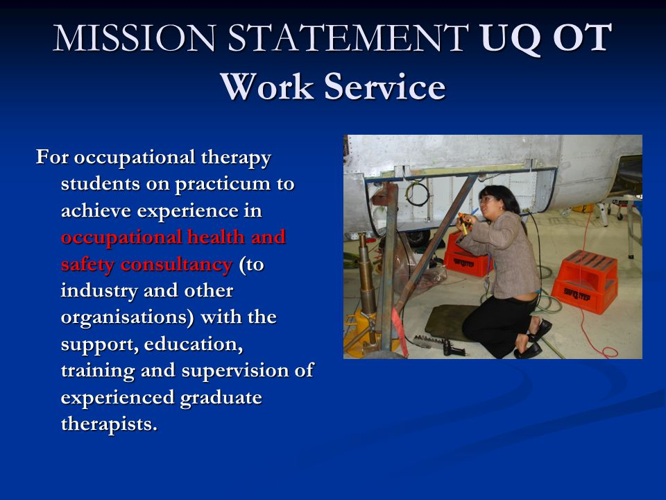 MISSION STATEMENT UQ OT Work Service For occupational therapy students on practicum to achieve experience in occupational health and safety consultancy (to industry and other organisations) with the support, education, training and supervision of experienced graduate therapists.