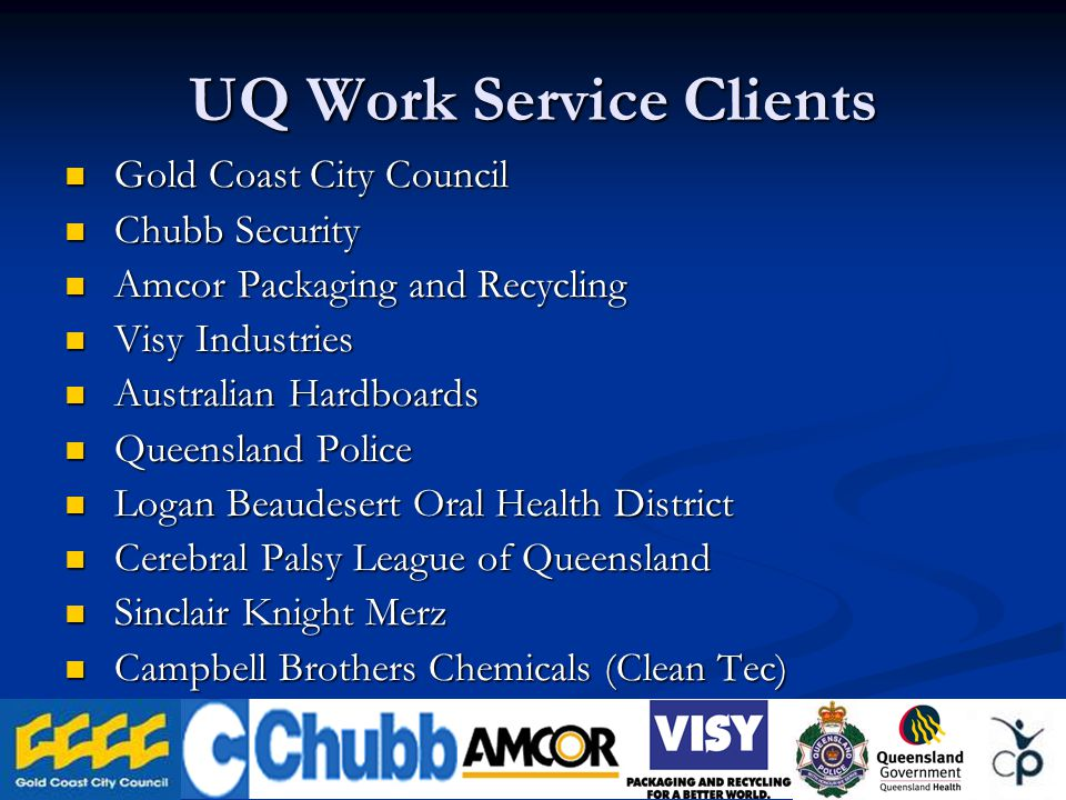 UQ Work Service Clients Gold Coast City Council Gold Coast City Council Chubb Security Chubb Security Amcor Packaging and Recycling Amcor Packaging and Recycling Visy Industries Visy Industries Australian Hardboards Australian Hardboards Queensland Police Queensland Police Logan Beaudesert Oral Health District Logan Beaudesert Oral Health District Cerebral Palsy League of Queensland Cerebral Palsy League of Queensland Sinclair Knight Merz Sinclair Knight Merz Campbell Brothers Chemicals (Clean Tec) Campbell Brothers Chemicals (Clean Tec)
