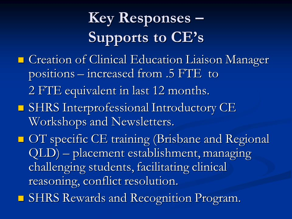 Key Responses – Supports to CEs Creation of Clinical Education Liaison Manager positions – increased from.5 FTE to Creation of Clinical Education Liaison Manager positions – increased from.5 FTE to 2 FTE equivalent in last 12 months.