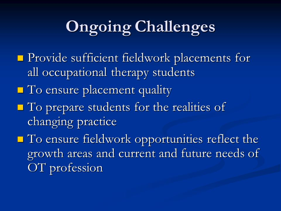 Ongoing Challenges Provide sufficient fieldwork placements for all occupational therapy students Provide sufficient fieldwork placements for all occupational therapy students To ensure placement quality To ensure placement quality To prepare students for the realities of changing practice To prepare students for the realities of changing practice To ensure fieldwork opportunities reflect the growth areas and current and future needs of OT profession To ensure fieldwork opportunities reflect the growth areas and current and future needs of OT profession