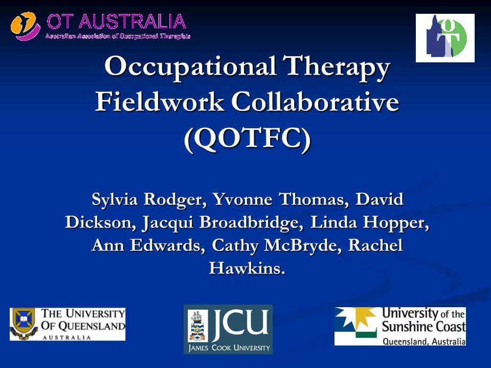 Occupational Therapy Fieldwork Collaborative (QOTFC) Sylvia Rodger, Yvonne Thomas, David Dickson, Jacqui Broadbridge, Linda Hopper, Ann Edwards, Cathy McBryde, Rachel Hawkins.