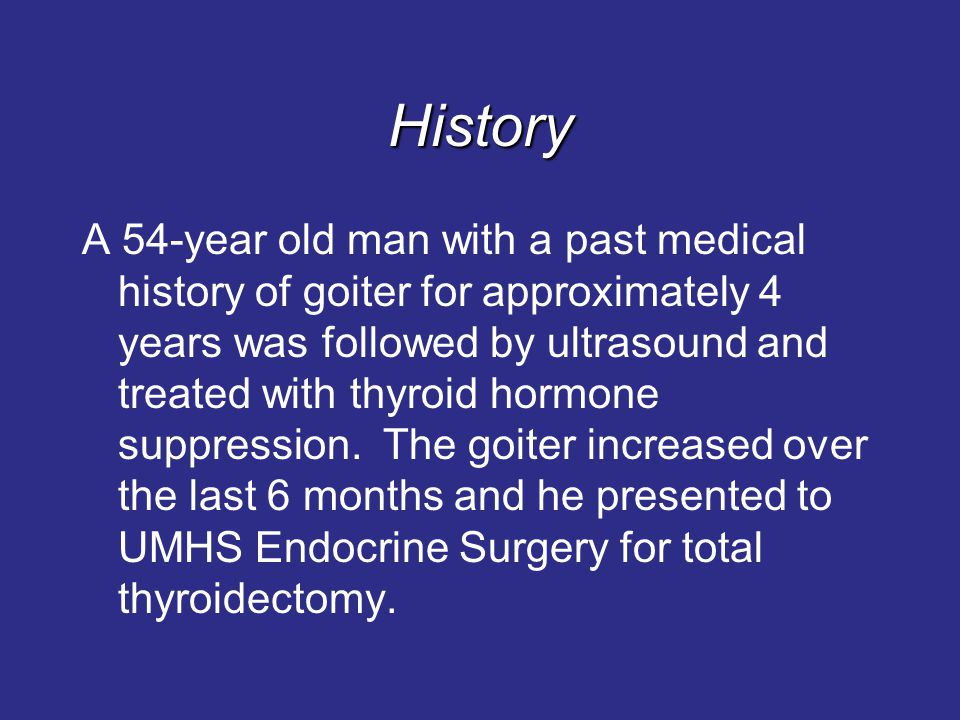 History A 54-year old man with a past medical history of goiter for approximately 4 years was followed by ultrasound and treated with thyroid hormone suppression.