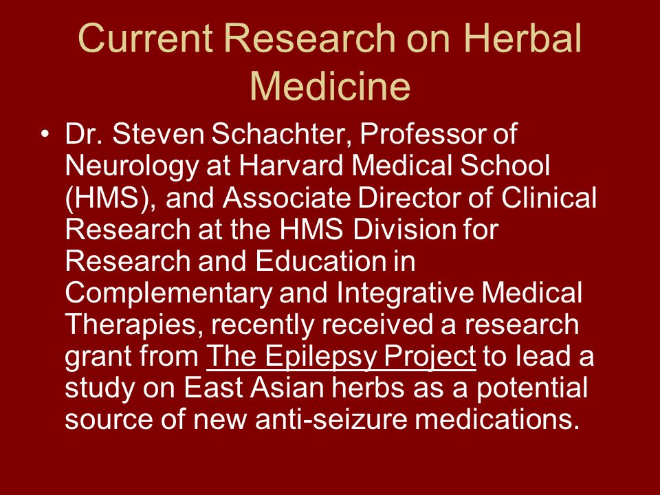 Current Research on Herbal Medicine Dr. Steven Schachter, Professor of Neurology at Harvard Medical School (HMS), and Associate Director of Clinical R