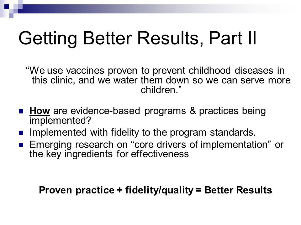 Better Results Increased replication of specific evidence-based programs More effective implementation with fidelity = better results for kids and family Increased efficiencies – one set of tools, staff providing technical assistance, implementation/fidelity guidelines across agencies Easier for communities to implement an evidence-based program