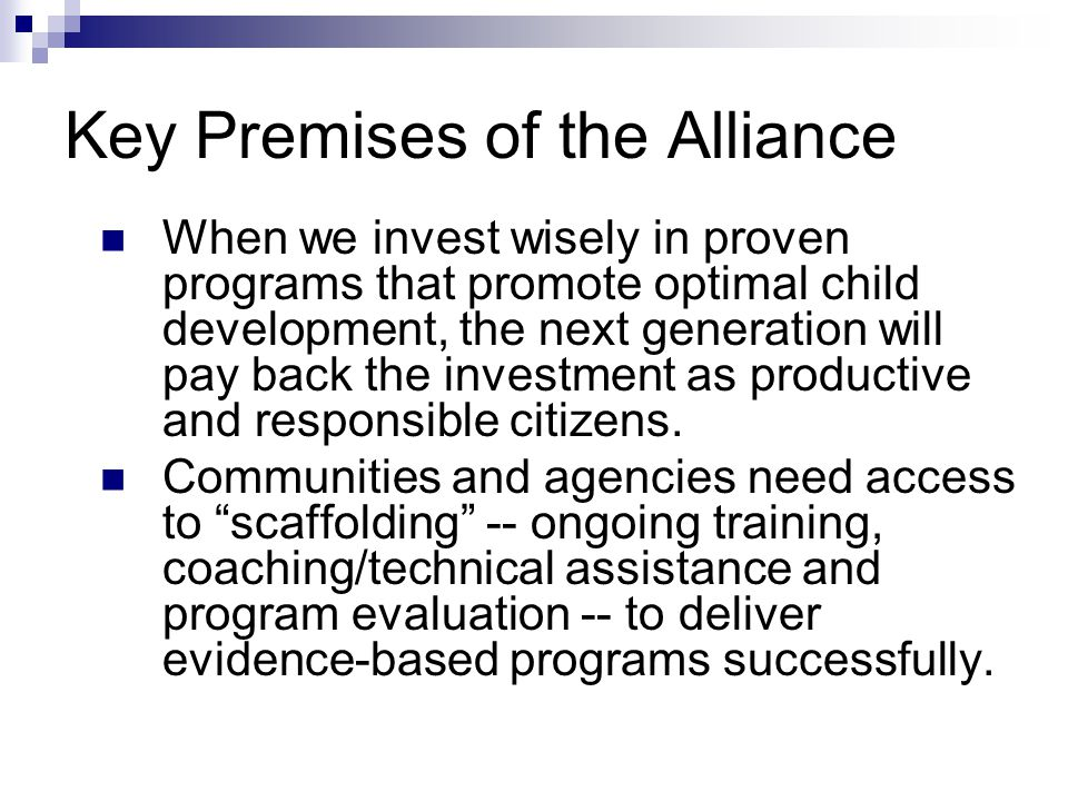 Key Premises of the Alliance When we invest wisely in proven programs that promote optimal child development, the next generation will pay back the investment as productive and responsible citizens.
