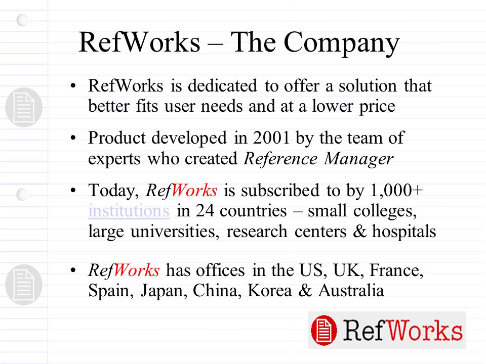 RefWorks – The Company RefWorks is dedicated to offer a solution that better fits user needs and at a lower price Product developed in 2001 by the team of experts who created Reference Manager Today, RefWorks is subscribed to by 1,000+ institutions in 24 countries – small colleges, large universities, research centers & hospitals institutions RefWorks has offices in the US, UK, France, Spain, Japan, China, Korea & Australia