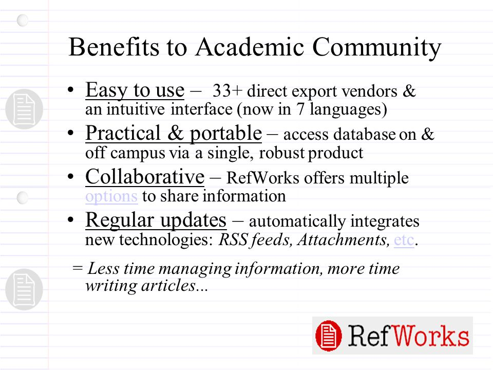 Benefits to Academic Community Easy to use – 33+ direct export vendors & an intuitive interface (now in 7 languages) Practical & portable – access database on & off campus via a single, robust product Collaborative – RefWorks offers multiple options to share information options Regular updates – automatically integrates new technologies: RSS feeds, Attachments, etc.etc = Less time managing information, more time writing articles...