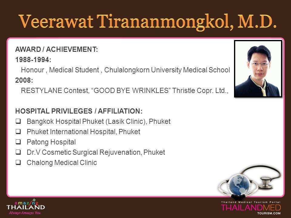 AWARD / ACHIEVEMENT: 1988-1994: Honour, Medical Student, Chulalongkorn University Medical School 2008: RESTYLANE Contest, GOOD BYE WRINKLES Thristle C