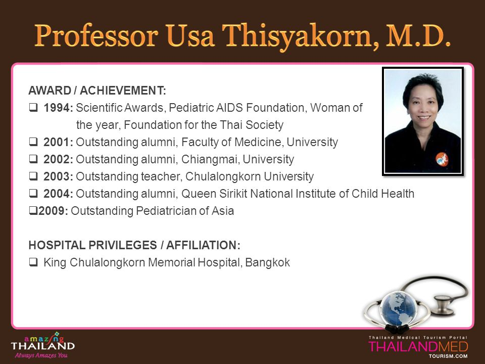 AWARD / ACHIEVEMENT: 1994: Scientific Awards, Pediatric AIDS Foundation, Woman of the year, Foundation for the Thai Society 2001: Outstanding alumni,