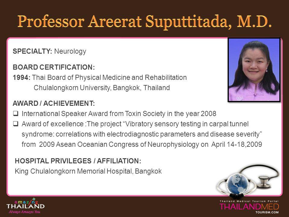 SPECIALTY: Neurology BOARD CERTIFICATION: 1994: Thai Board of Physical Medicine and Rehabilitation Chulalongkorn University, Bangkok, Thailand AWARD /
