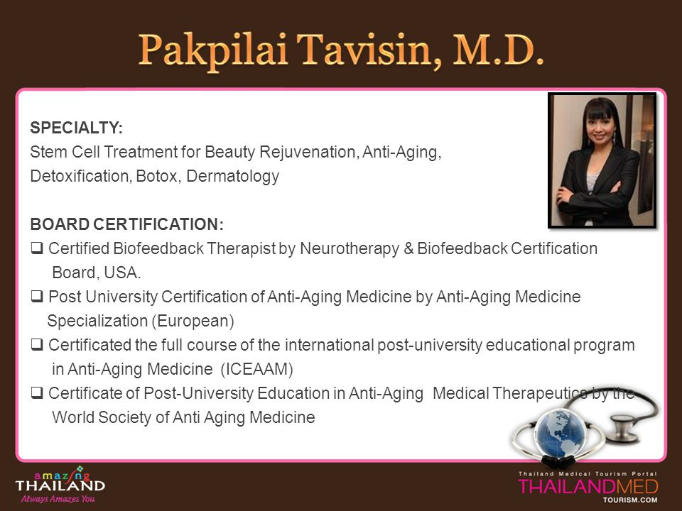 AWARD / ACHIEVEMENT: 2009-Present: President of World Medical Spa Association 2006-Present: International committee and speaker of AMWC (Anti-Aging medicine World Congress) Committee of Medical Spa standard setting, Ministry of Public Health, Thailand 2005-Present: Committee of Thailand Aesthetic Medicine Society 1988-1989: Full scholarship for fellowship program from the Plastic and Reconstructive Surgery Department, Showa University Hospital, Tokyo, Japan 1980-1985: Kings scholarship, Thailand HOSPITAL PRIVILEGES / AFFILIATION: S Medical Spa, Bangkok