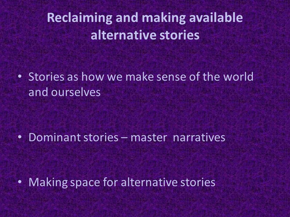 Reclaiming and making available alternative stories Stories as how we make sense of the world and ourselves Dominant stories – master narratives Making space for alternative stories